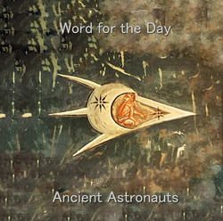 [treetrunk119] Ancient Astronauts  - Word for the Day