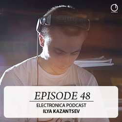 [Electronica Podcast] Ilya Kazantsev - Episode 48